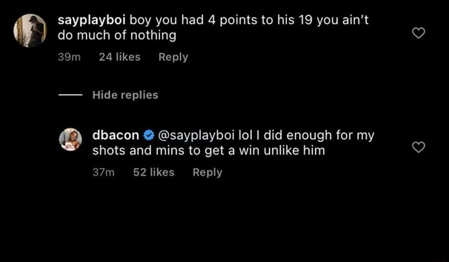 Do much of nothing sayplayboi boy you had 4 points to his 19 you ain't 24 likes Reply Hide replies dbacon sayplayboi lol I did enough for my shots and mins to get a win unlike him Reply memes