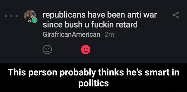Coo republicans have been anti war since bush u fuckin retard GirafricanAmerican This person probably thinks he's smart in politics  This person probably thinks he's smart in politics meme