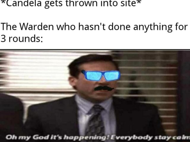 Zers site* The Warden who hasn't done anything for 3 rounds OR my God it' Fwerwhactw  taweca meme