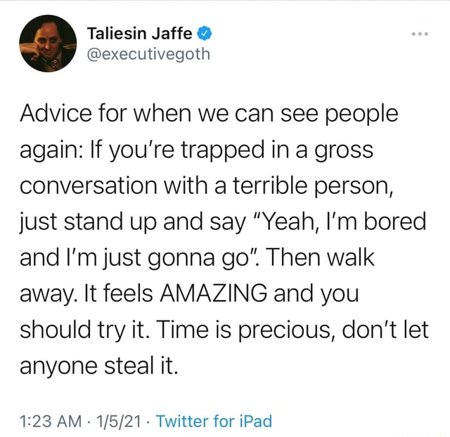 Advice for when we can see people again If you're trapped in a gross conversation with a terrible person, just stand up and say Yeah, I'm bored and I'm just gonna go. Then walk away. It feels AMAZING and you should try it. Time is precious, do not let anyone steal it. AM Twitter for iPad memes