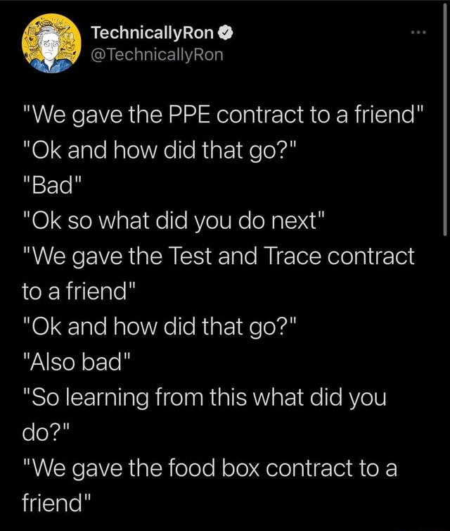 We gave the PPE contract to a friend Ok and how did that go Bad Ok so what did you do next We gave the Test and Trace contract to a friend Ok and how did that go Also bad So learning from this what did you do We gave the food box contract to a friend meme