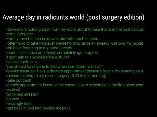 Average day in radicunts world post surgery edition downstairs holding trash from my room about to take that and the trashcan out to the dumpster family member comes downstairs with trash in hand offer hand to take whatever theyre holding since im already wearong my jacket and have food bag in my hand already hand is still open and theyre completely ignoring me I dont talk to anyone before AM visible confusion you should have gone to bed when your alarm went off awake because i have a doctors appointment pissingly late in my evening as concem relating to my recent surgery in the morning take out trash cancel appointment because the reason it was scheduled in the first place was resolved go to bed already in awe spissingly tired get back in bed and reapply ice pack meme