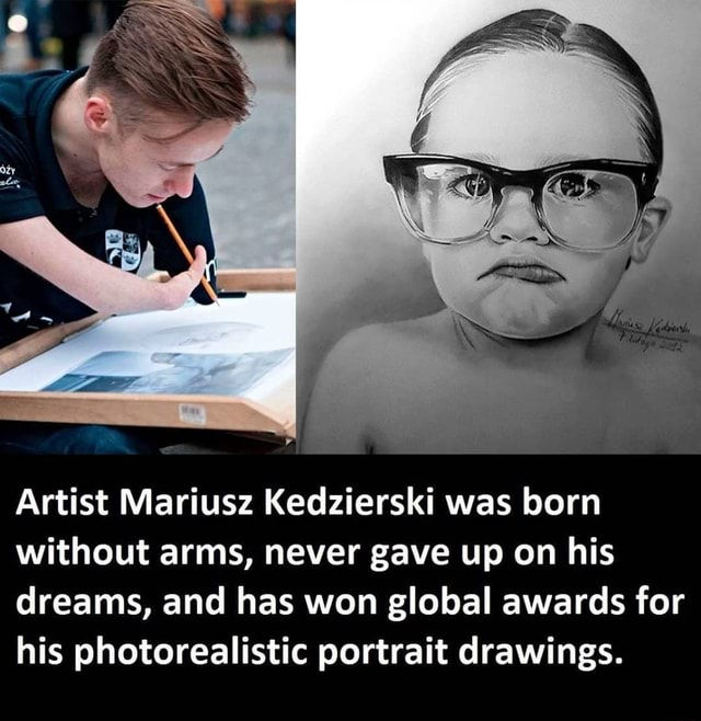 Artist Mariusz Kedzierski was born without arms, never gave up on his dreams, and has won global awards for his photorealistic portrait drawings meme