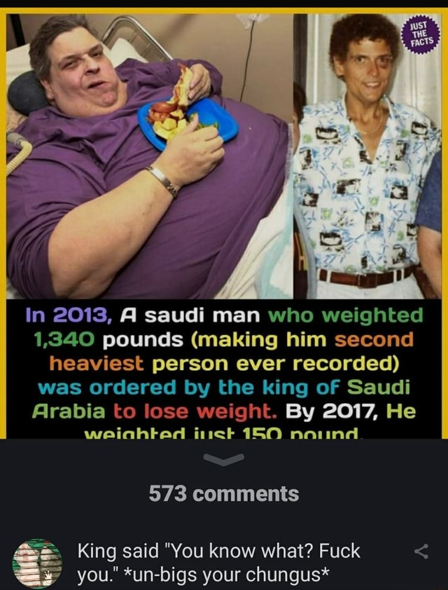 In 2013, A saudi man who weighted 1,340 pounds making him second heaviest person ever recorded was ordered by the king of Saudi Arabia to lose weight. By 2017, He weinhted inet 150 noiind 573 comments King said You know what Fuck you. *un bigs your chungus* meme