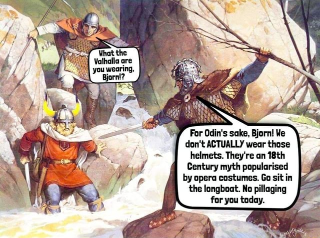 You wearing, Bjorn For Odin's sake, Bjorn We do not ACTUALLY wear those helmets. They're an 18th Century myth popularised by opera costumes. Go sit in the longboat. No pillaging for you today meme
