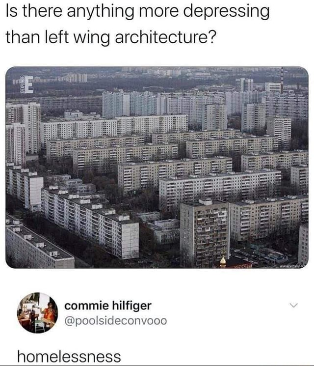 Is there anything more depressing than left wing architecture commie hilfiger poolsideconvooo homelessness memes