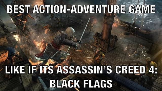 BEST ACTION ADVENTURE GAME. LIKE IF ITS ASSASSIN CREED 4 BLACK FLAGS meme