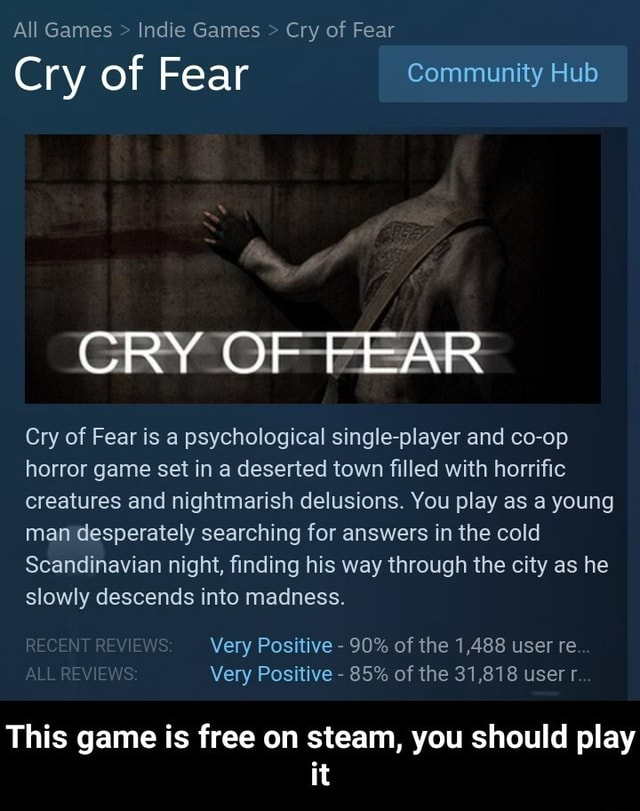All Games Indie Games Cry of Fear Cry of Fear Community Hub CRY OF FEAR Cry of Fear is a psychological single player and co op horror game set in a deserted town filled with horrific creatures and nightmarish delusions. You play as a young man desperately searching for answers in the cold Scandinavian night, finding his way through the city as he slowly descends into madness. Very Positive 90% of the 1,488 user re. Very Positive 85% of the 31,818 user r This game is free on steam, you should play it This game is free on steam, you should play it meme