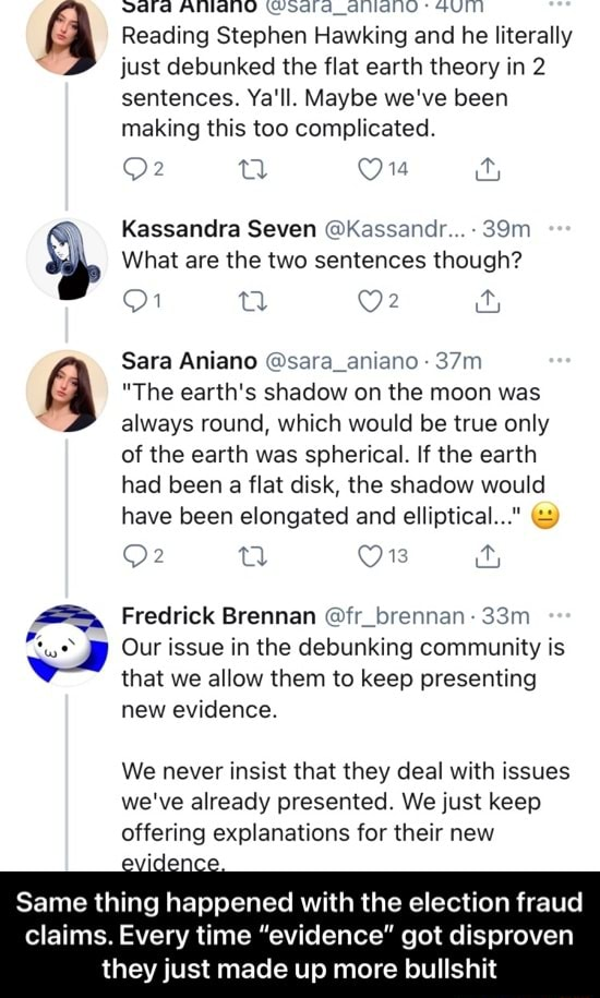 Vdlldd AINANO Wsdldd allidhlO* GUITI Reading Stephen Hawking and he literally just debunked the flat earth theory in 2 sentences. Ya'll. Maybe we've been making this too complicated. Kassandra Seven Kassandr  What are the two sentences though Sara Aniano sara aniano The earth's shadow on the moon was always round, which would be true only of the earth was spherical. If the earth had been a flat disk, the shadow would have been elongated and elliptical  2 sal On  and  Fredrick Brennan fr brennan Our issue in the debunking community is that we allow them to keep presenting new evidence. We never insist that they deal with issues we've already presented. We just keep offering explanations for their new evidence Same thing happened with the election fraud claims. Every time evidence got dispro