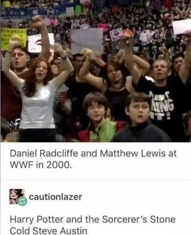 Daniel Radcliffe and Matthew Lewis at WWE in 2000. Harry Potter and the Sorcerer's Stone Cold Steve Austin meme