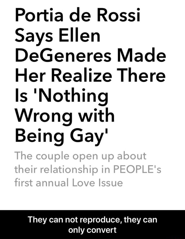 Portia de Rossi Says Ellen DeGeneres Made Her Realize There Is Nothing Wrong with Being Gay The couple open up about their relationship in PEOPLE's first annual Love Issue They can not reproduce, they can only convert They can not reproduce, they can only convert meme