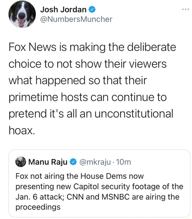 Fox News is making the deliberate choice to not show their viewers what happened so that their primetime hosts can continue to pretend it's all an unconstitutional hoax. Manu Raju mkraju Fox not airing the House Dems now presenting new Capitol security footage of the Jan. 6 attack CNN and MSNBC are airing the proceedings meme