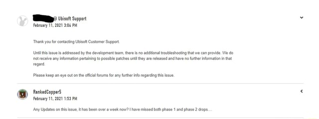 Ubisoft Support February 11, 2021 PM Thank you for contacting Ubisoft Customer Support. Until this issue is addressed by the development team, there is no additional troubleshooting that we can provide. We do not receive any information pertaining to possible patches until they are released and have no further information in that regard Please keep an eye out on the official forums for any further info regarding this issue. RankedCopperS February 11, 2021 PM Any Updates on this issue, it has been over a week now I have missed both phase 1 and phase 2 drops memes