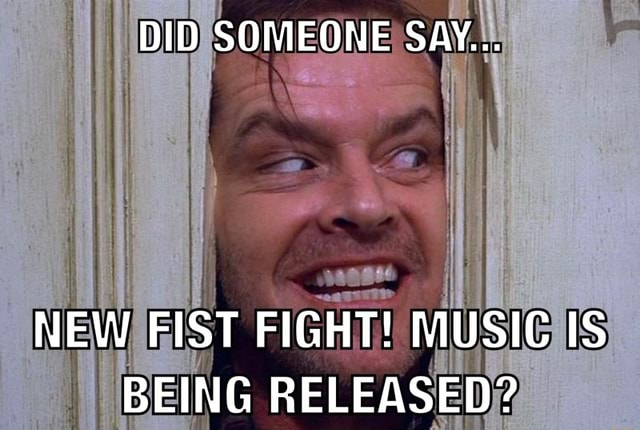 DID SOMEONE SAY NEW FIST FIGHT MUSIC IS BEING RELEASED memes