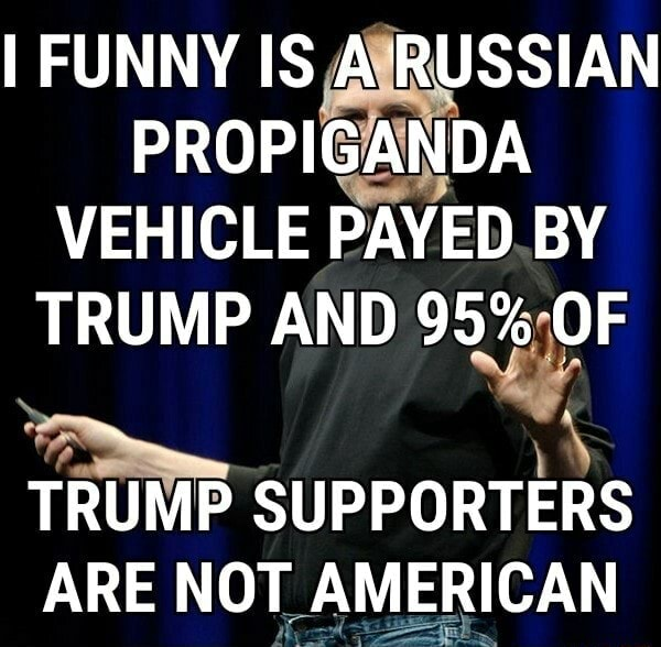 I FUNNY IS A RUSSIAN PROPIGANDA VEHICLE PAYED BY TRUMP AND 95% OF TRUMP SUPPORTERS ARE NOT AMERICAN memes