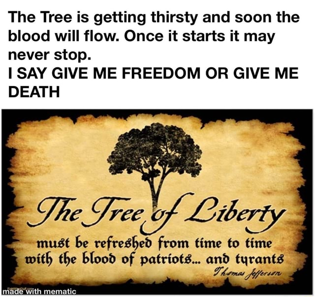 The Tree is getting thirsty and soon the blood will flow. Once it starts it may never stop. SAY GIVE ME FREEDOM OR GIVE ME DEATH Dhe Tree of Liberty must be refreshed from time to time with the blood of patriots and tyrants hamt fiffer with mematic meme