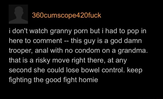 I do not watch granny porn but i had to pop in here to comment this guy is a god damn trooper, anal with no condom on a grandma. that is a risky move right there, at any second she could lose bowel control. keep fighting the good fight homie memes