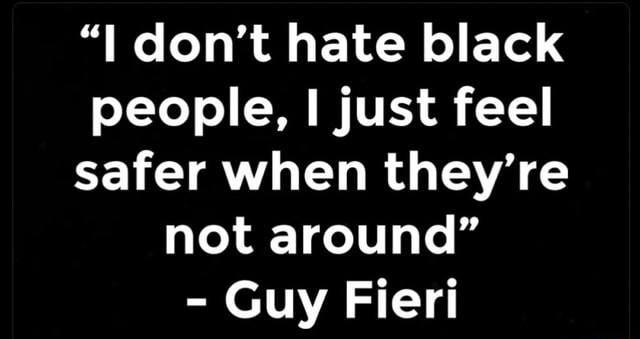 I do not hate black people, just feel safer when they're not around  Guy Fieri memes