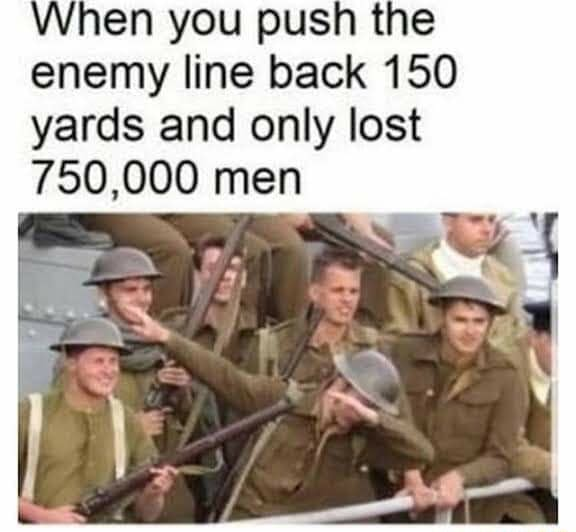 Hen you push the enemy line back 150 yards and only lost 750,000 men memes
