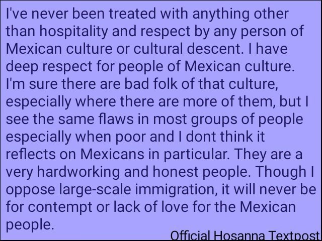 I've never been treated with anything other than hospitality and respect by any person of Mexican culture or cultural descent. I have deep respect for people of Mexican culture. 'm sure there are bad folk of that culture, especially where there are more of them, but I see the same flaws in most groups of people especially when poor and I dont think it reflects on Mexicans in particular. They are a very hardworking and honest people. Though I oppose large scale immigration, it will never be for contempt or lack of love for the Mexican people meme