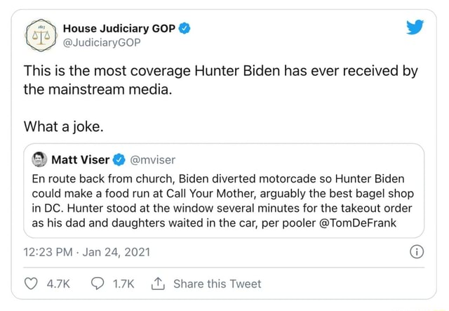 House Judiciary GOP  JudiciaryGOP This is the most coverage Hunter Biden has ever received by the mainstream media. What a joke. Matt Viser  mviser En route back from church, Biden diverted motorcade so Hunter Biden could make a food run at Call Your Mother, arguably the best bagel shop in DC. Hunter stood at the window several minutes for the takeout order as his dad and daughters waited in the car, per pooler TomDeFrank PM Jan 24, 2021 OQ 17 Share this Tweet memes