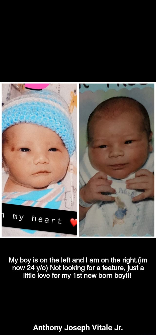 My boy is on the left and am on the now 24 Not looking for a feature, just a little love for my new born boy Anthony Joseph Vitale Jr. Anthony Joseph Vitale Jr memes