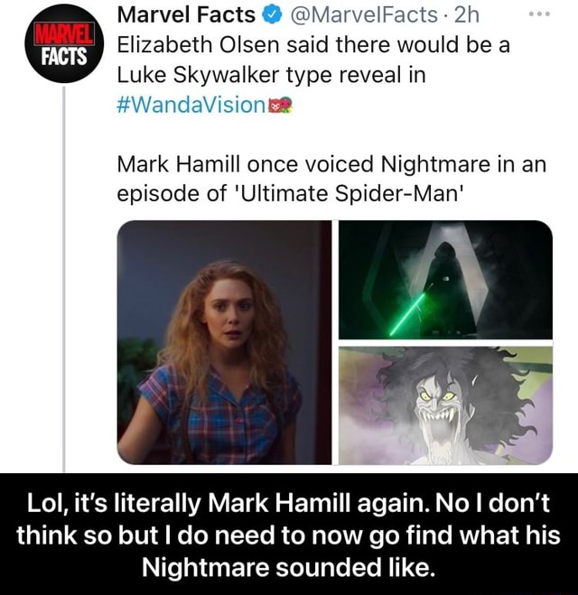 Marvel Facts MarvelFacts Elizabeth Olsen said there would be a Luke Skywalker type reveal in Mark Hamill once voiced Nightmare in an episode of Ultimate Spider Man Lo it's literally Mark Hamill again. No I do not think so but I do need to now go find what his Nightmare sounded like. Lol, it's literally Mark Hamill again. No I don't think so but I do need to now go find what his Nightmare sounded like memes