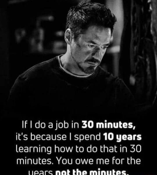 IF do job in 30 minutes, it's because I spend 10 years learning how to do that in 30 minutes. You owe me for the tloarc nat the minutec memes