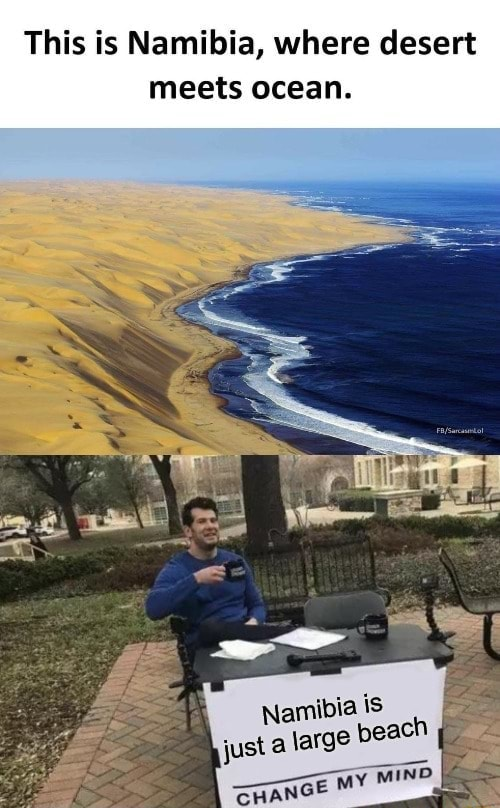 This is Namibia, where desert meets ocean. Namibia is just a large beach memes