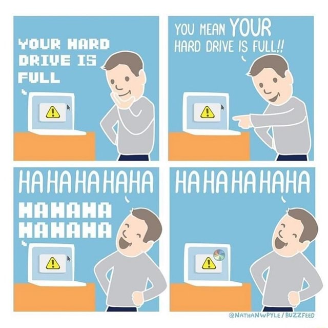 You nean YOUR YOUR HARD HARD ORIVE FULL DRIVE IS  HAHAHAHAHA HAHAHA memes