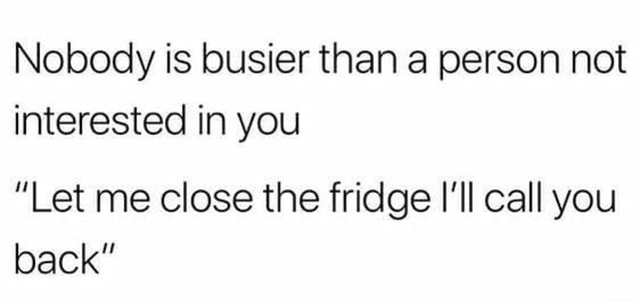 Nobody is busier than a person not interested in you Let me close the fridge I'll call you back meme
