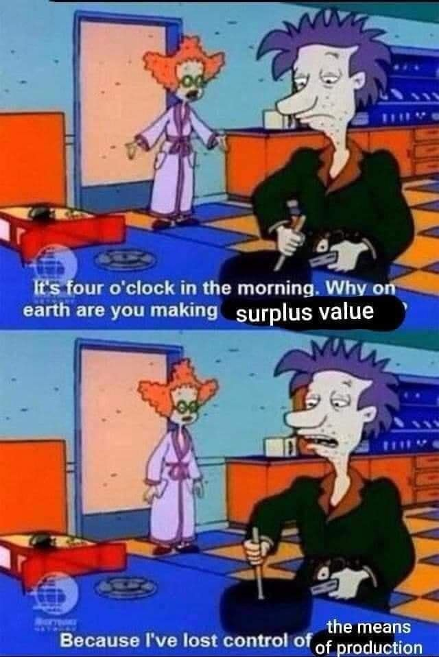 It's four o'clock in the morning. Why earth are you making surplus value the means of production Because I've lost control of memes