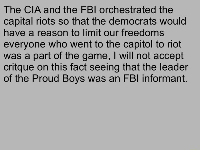 The CIA and the FBI orchestrated the capital riots so that the democrats would have a reason to limit our freedoms everyone who went to the capitol to riot was a part of the game, I will not accept critque on this fact seeing that the leader of the Proud Boys was an FBI informant memes