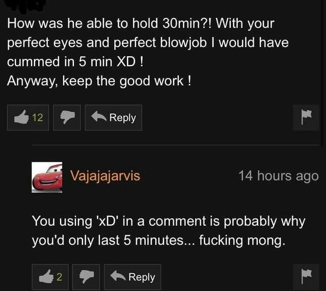 How was he able to hold 30min  With your perfect eyes and perfect blowjob I would have cummed in 5 min XD  Anyway, keep the good work  ow FF Reply 14 hours ago You using xD in a comment is probably why you'd only last 5 minutes fucking mong. Reply memes