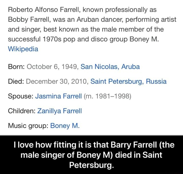 Roberto Alfonso Farrell, known professionally as Bobby Farrell, was an Aruban dancer, performing artist and singer, best known as the male member of the successful 1970s pop and disco group Boney M. Wikipedia Born October 6, 1949, San Nicolas, Aruba Died December 30, 2010, Saint Petersburg, Russia Spouse Jasmina Farrell m. 1981 1998 Children Zanillya Farrell Music group Boney M. I love how fitting it is that Barry Farrell the male singer of Boney M died in Saint Petersburg. I love how fitting it is that Barry Farrell the male singer of Boney M died in Saint Petersburg meme