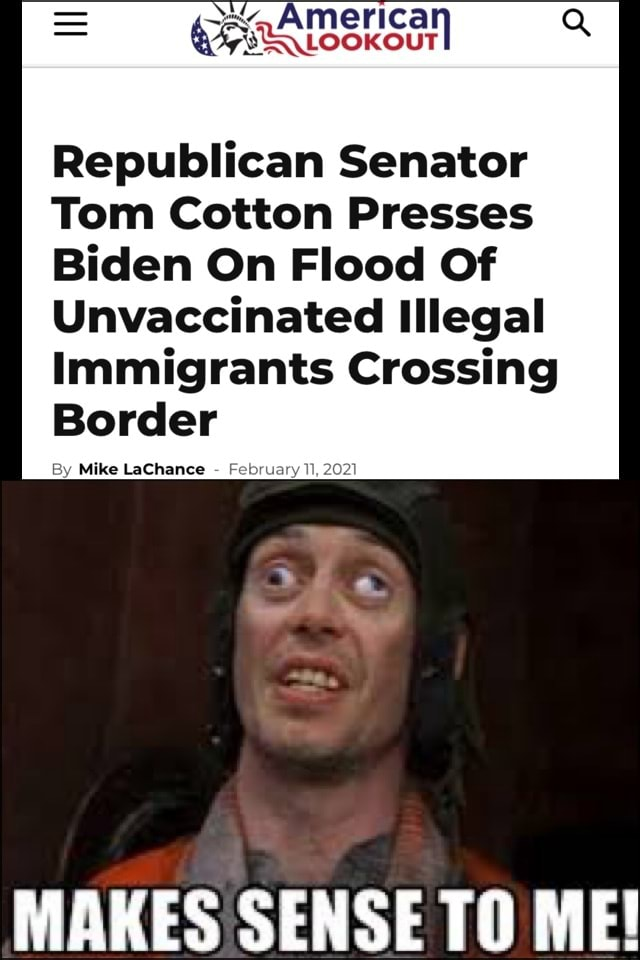 Republican Senator Tom Cotton Presses Biden On Flood Of Unvaccinated Illegal Immigrants Crossing Border Mike LaChance MAKES SENSE TO ME memes
