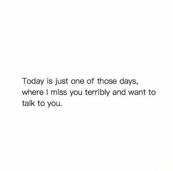Today is just one of those days, where I miss you terribly and want to talk to you memes