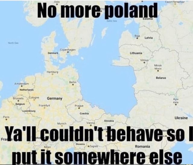 No more poland Latvia Oenmark Uthuania Belarus Netnertands Germany Frankturt Crechia Ukraine Stovakis coutdn'thehaveso Romania nut it somewhere else memes