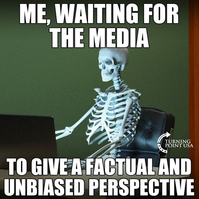 ME, WAITING FOR THE MEDIA w . RAING TO GIVE A FACTUAL AND UNBIASED PERSPECTIVE memes