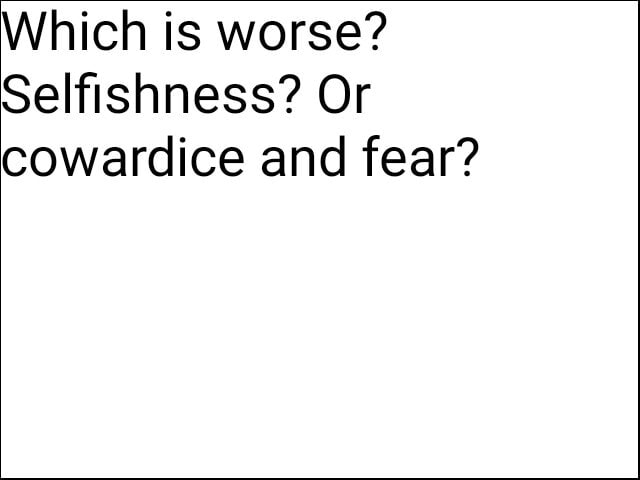 Which is worse Selfishness Or cowardice and fear meme