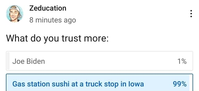 Zeducation 8 minutes ago What do you trust more Joe Biden 1% Gas station sushi at a truck stop in lowa 99% meme