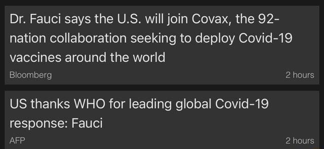 Dr. Fauci says the U.S. will join Covax, the 92 nation collaboration seeking to deploy Covid 19 vaccines around the world Bloomberg 2 hours US thanks WHO for leading global Covid 19 response Fauci AFP 2 hours meme
