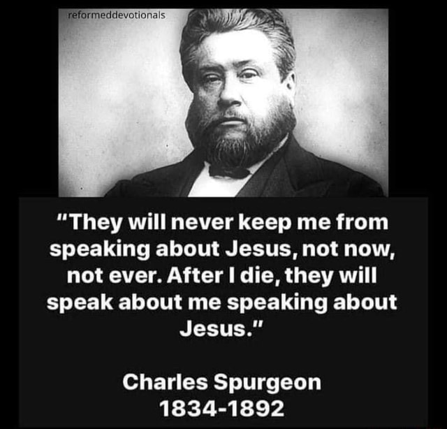 Eformeddevotionals They will never keep me from speaking about Jesus, not now, not ever. After I die, they will speak about me speaking about Jesus. Charles Spurgeon 1834 1892 memes