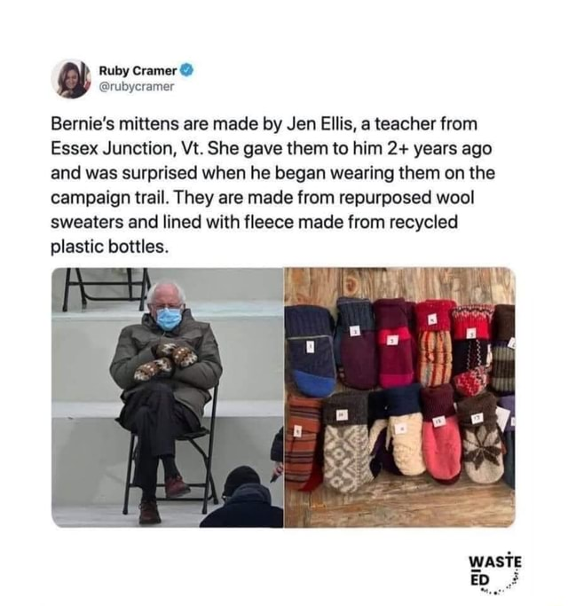 Ruby Bernie's mittens are made by Jen Ellis, a teacher from Essex Junction, Vt. She gave them to him 2 years ago and was surprised when he began wearing them on the campaign trail. They are made from repurposed wool sweaters and lined with fleece made from recycled plastic bottles. WASTE memes