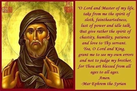 O Lord and Master of my life, take from me the spirit of sloth, faintheartedness, fust of power and idle talk, But give rather the spirit of chastity, humility, patience and love to Thy servant. Yea, O Lord and King, grant me to see my own errors and not to judge my brother, for Thou art blessed from all ages to all ages. Amen. Mar Ephrem the Syrian memes
