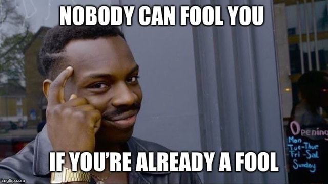 NOBODY CAN FOOL YOU IF YOU'RE ALREADY A FOOL memes