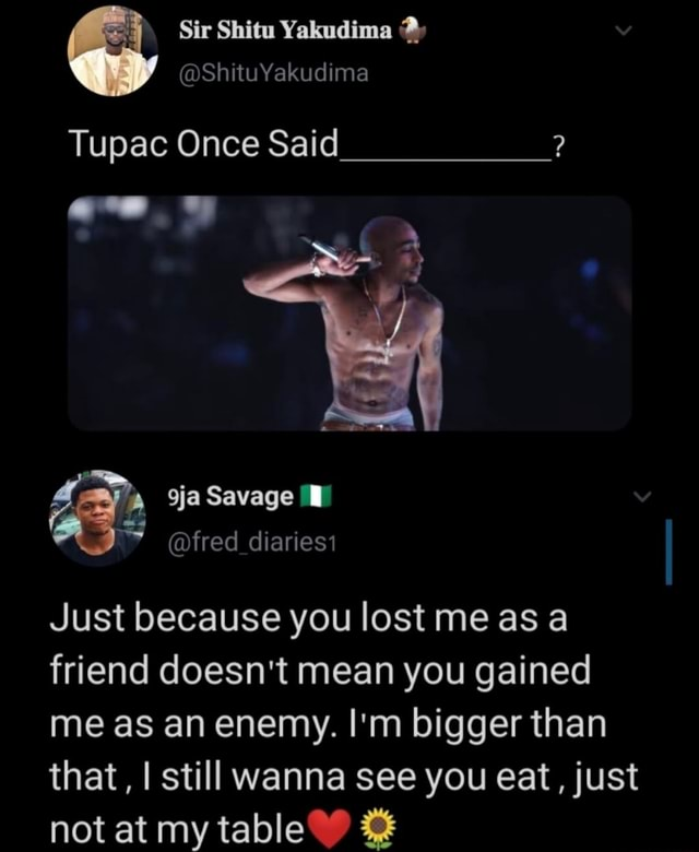 Tupac Once Said Savage fred diariesi Just because you lost me as a friend doesn't mean you gained me as an enemy. I'm bigger than that, I still wanna see you eat, just not at my table memes