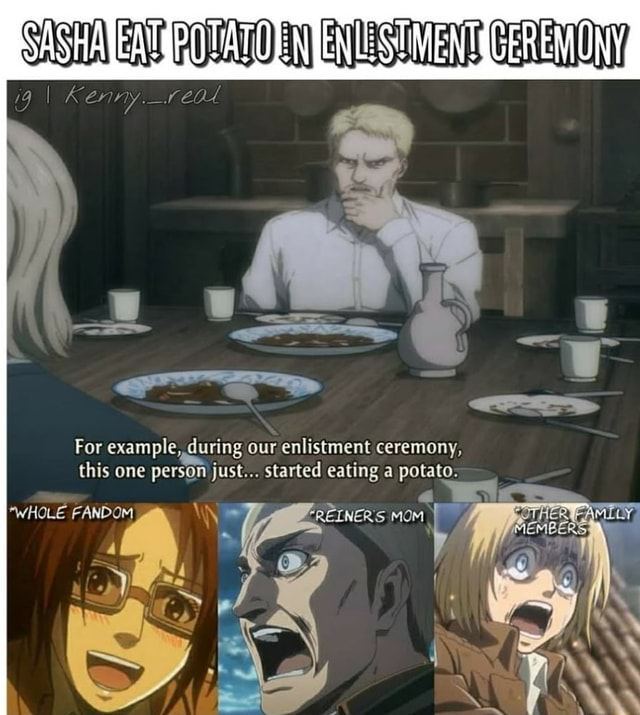 9 Kenny. For example, during our enlistment ceremony, this one person just started eating a potato. *WHOLE FANDOM REINER'S MOM memes
