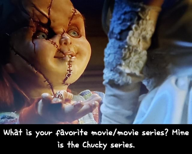 What is your favorite series Mine is the Chucky series. What is your favorite movie movie series Mine is the Chucky series memes