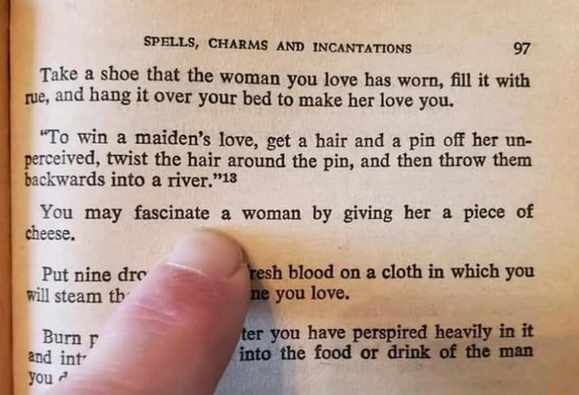 SPELLS, CHARMS AND INCANTATIONS 97 Take a shoe that the woman you love has worn, fill it with que, and hang it over your bed to make her love you, To win a maiden's love, get a hair and a pin off her un perceived, twist the hair around the pin, and then throw them backwards into a You may fascinate a woman by giving her a piece of cheese. Put nine dre blood on a cloth in which you Will steam th os you love. Burn you have heavily nd int You food or memes